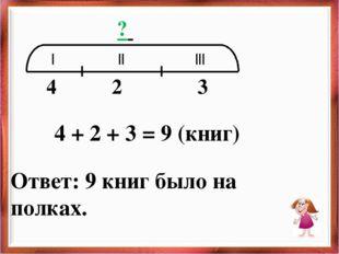 | || ||| 4 2 3 ? 4 + 2 + 3 = 9 (книг) Ответ: 9 книг было на полках.