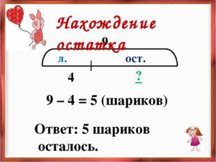 9 ост. л. 4 ? 9 – 4 = 5 (шариков) Ответ: 5 шариков осталось. Нахождение остатка