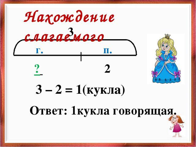 3 п. г. 2 ? 3 – 2 = 1(кукла) Ответ: 1кукла говорящая. Нахождение слагаемого