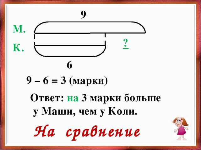9 6 ? М. К. 9 – 6 = 3 (марки) Ответ: на 3 марки больше у Маши, чем у Коли. На...