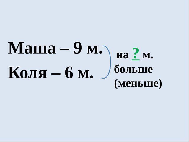 Маша – 9 м. Коля – 6 м. на ? м. больше (меньше)