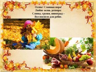 Осень! Славная пора! Любит осень детвора: Сливы, груши, виноград – Все поспел