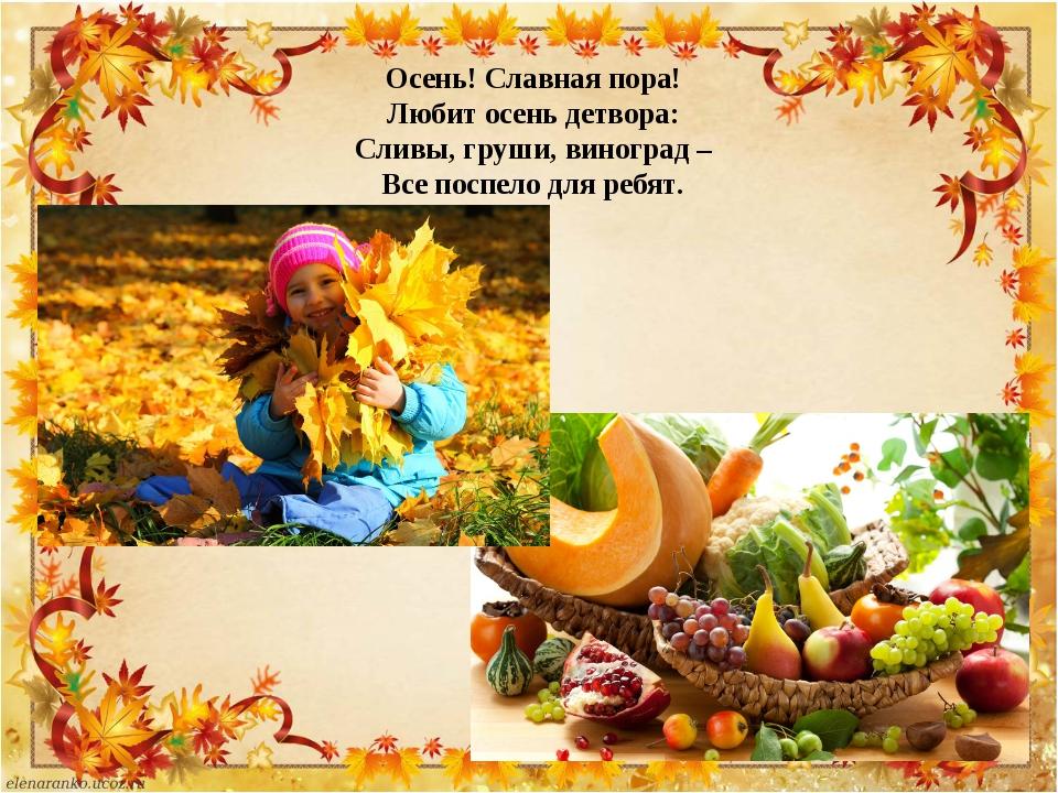 Осень! Славная пора! Любит осень детвора: Сливы, груши, виноград – Все поспел...