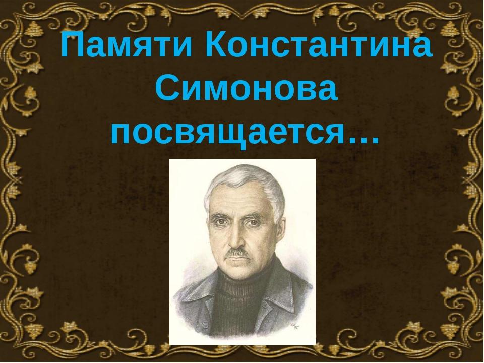 Памяти Константина Симонова посвящается…