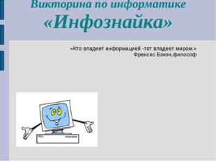 Викторина по информатике «Инфознайка» «Кто владеет информацией -тот владеет м