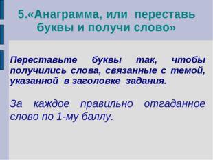 5.«Анаграмма, или переставь буквы и получи слово» Переставьте буквы так, чтоб