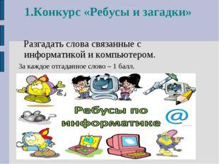 1.Конкурс «Ребусы и загадки» Разгадать слова связанные с информатикой и компь
