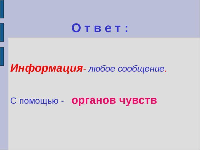 О т в е т : Информация- любое сообщение. С помощью - органов чувств