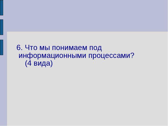 6. Что мы понимаем под информационными процессами? (4 вида)