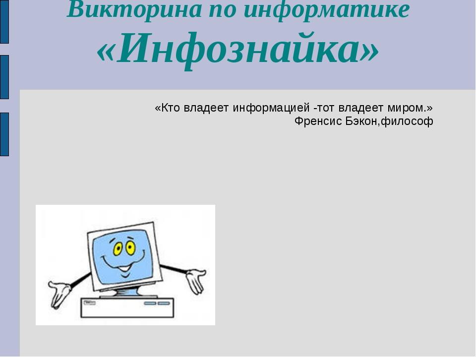 Викторина по информатике «Инфознайка» «Кто владеет информацией -тот владеет м...