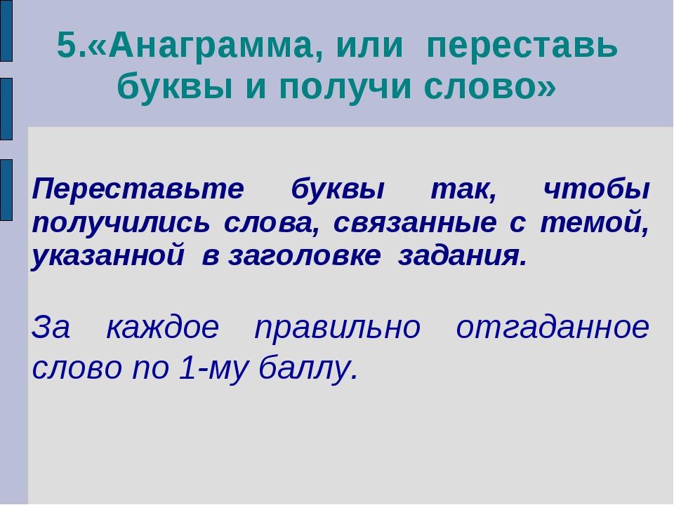 5.«Анаграмма, или переставь буквы и получи слово» Переставьте буквы так, чтоб...