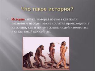 История- наука, которая изучает как жили различные народы, какие события прои