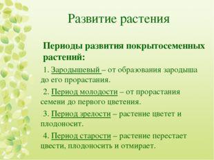 Развитие растения Периоды развития покрытосеменных растений: 1. Зародышевый –