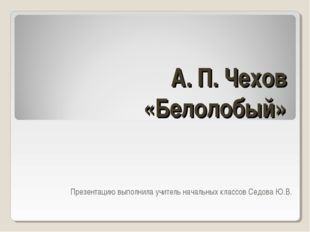 А. П. Чехов «Белолобый» Презентацию выполнила учитель начальных классов Седов