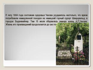 К лету 1904 года состояние здоровья Чехова ухудшилось настолько, что врачи по