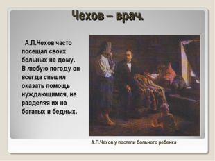 Чехов – врач. А.П.Чехов часто посещал своих больных на дому. В любую погоду о