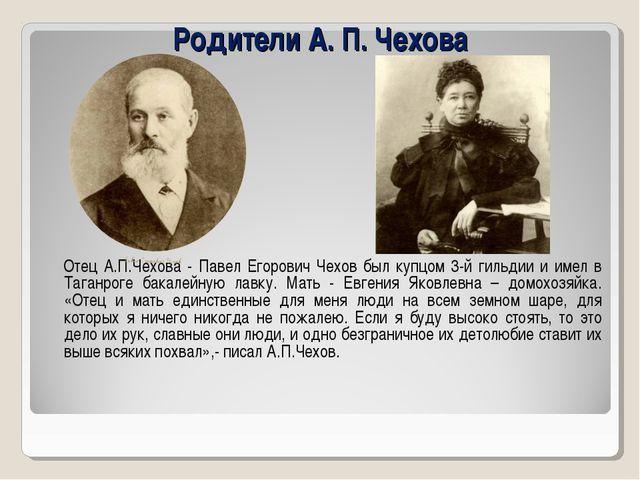 Родители А. П. Чехова Отец А.П.Чехова - Павел Егорович Чехов был купцом 3-й г...