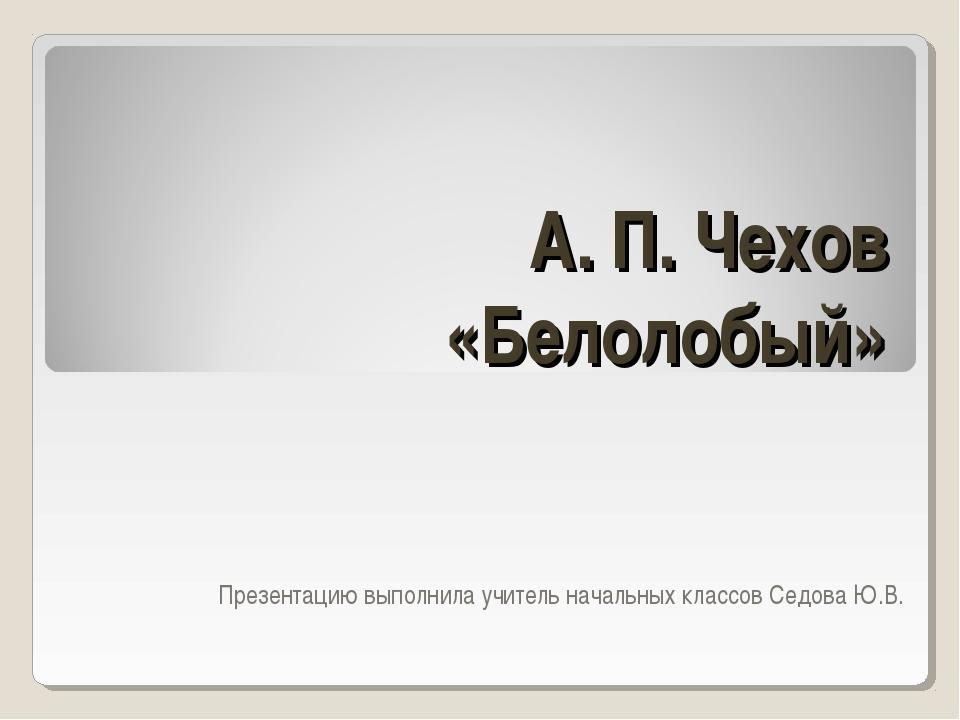 А. П. Чехов «Белолобый» Презентацию выполнила учитель начальных классов Седов...