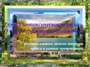 Тема: Синтаксическое чудо, или О пользе сложных предложений С русским языком
