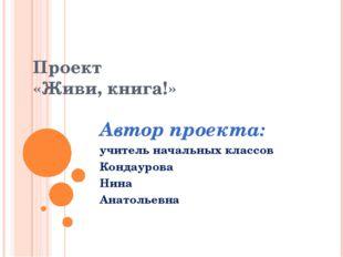 Проект «Живи, книга!» Автор проекта: учитель начальных классов Кондаурова Ни