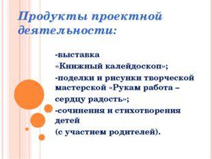 Продукты проектной деятельности: -выставка «Книжный калейдоскоп»; -поделки и