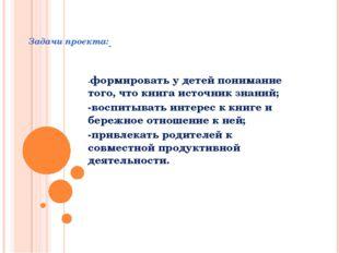 Задачи проекта: -формировать у детей понимание того, что книга источник знан