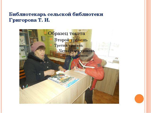 Библиотекарь сельской библиотеки Григорова Т. И.