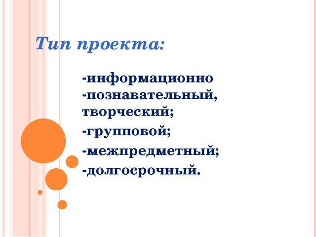 Тип проекта: -информационно -познавательный, творческий; -групповой; -межпред...