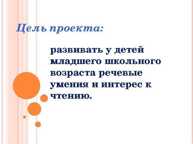 Цель проекта: развивать у детей младшего школьного возраста речевые умения и...