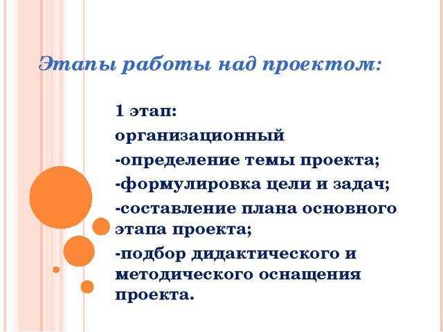 Этапы работы над проектом: 1 этап: организационный -определение темы проекта;...