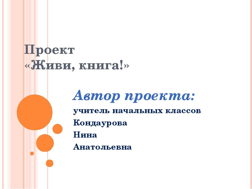 Проект «Живи, книга!» Автор проекта: учитель начальных классов Кондаурова Ни...