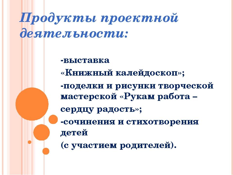 Продукты проектной деятельности: -выставка «Книжный калейдоскоп»; -поделки и...