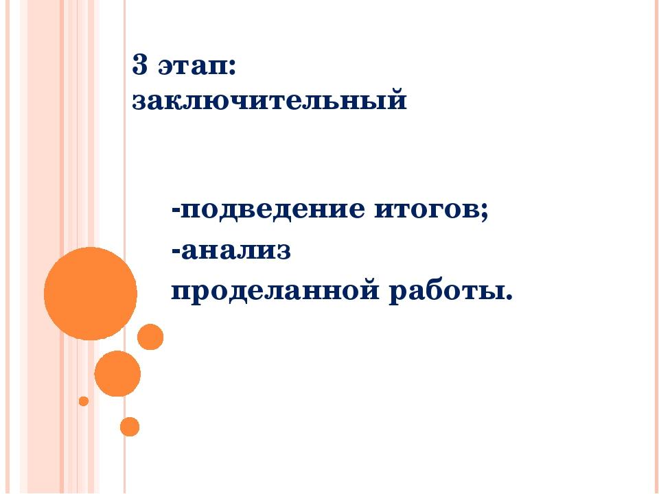 3 этап: заключительный -подведение итогов; -анализ проделанной работы.