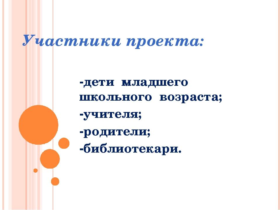 Участники проекта: -дети младшего школьного возраста; -учителя; -родители; -б...