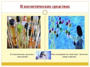 В косметических средствах Новое в медицине на стыке наук : биологии, химии и