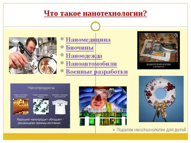 Что такое нанотехнологии? Наномедицина Биочипы Наноодежда Наноавтомобили Воен...