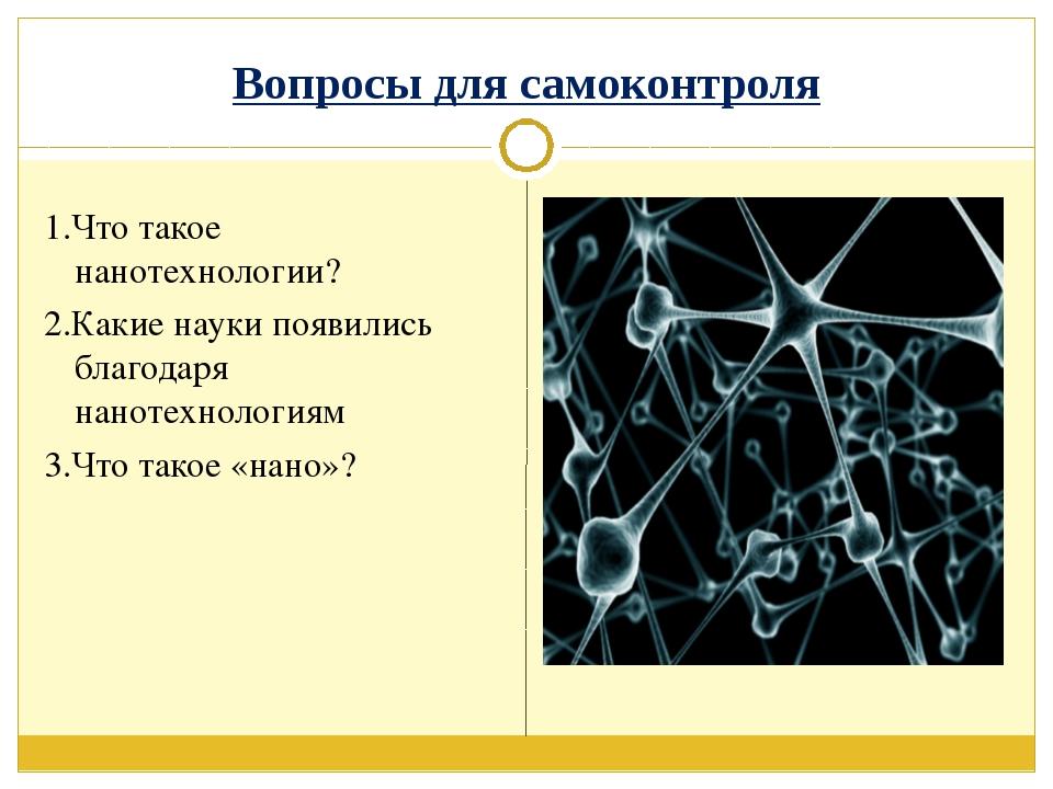 Вопросы для самоконтроля 1.Что такое нанотехнологии? 2.Какие науки появились...