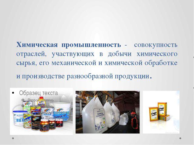 Химическая промышленность - совокупность отраслей, участвующих в добычи химич...