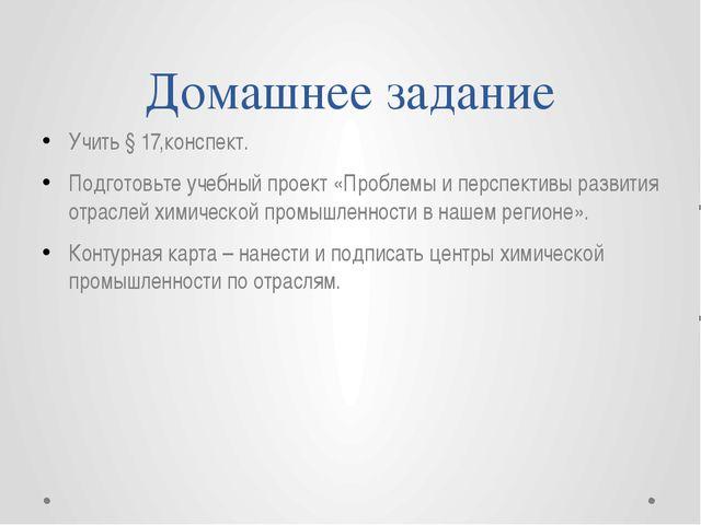 Домашнее задание Учить § 17,конспект. Подготовьте учебный проект «Проблемы и...