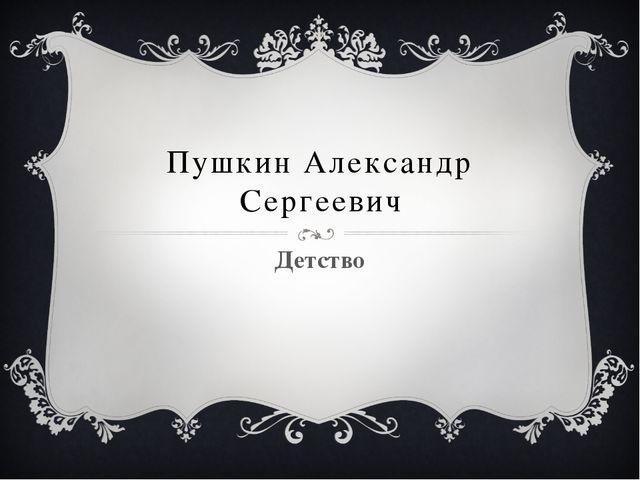 Пушкин Александр Сергеевич Детство