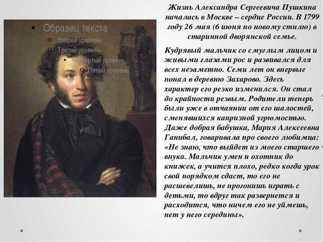 Жизнь Александра Сергеевича Пушкина началась в Москве – сердце России. В 1799...