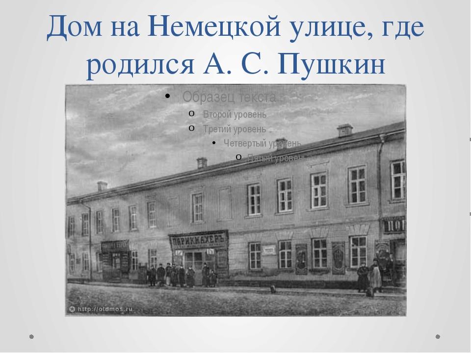 Дом на Немецкой улице, где родился А. С. Пушкин