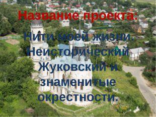 Название проекта: Нити моей жизни. Неисторический Жуковский и знаменитые окре