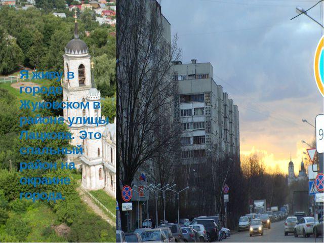 Я живу в городе Жуковском в районе улицы Лацкова. Это спальный район на окра...