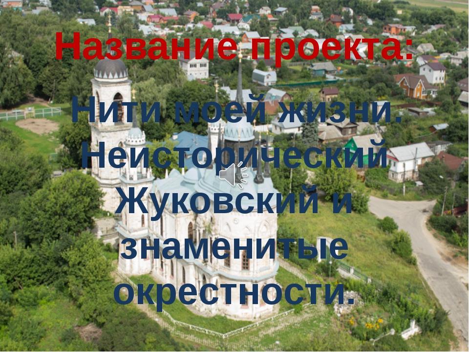 Название проекта: Нити моей жизни. Неисторический Жуковский и знаменитые окре...