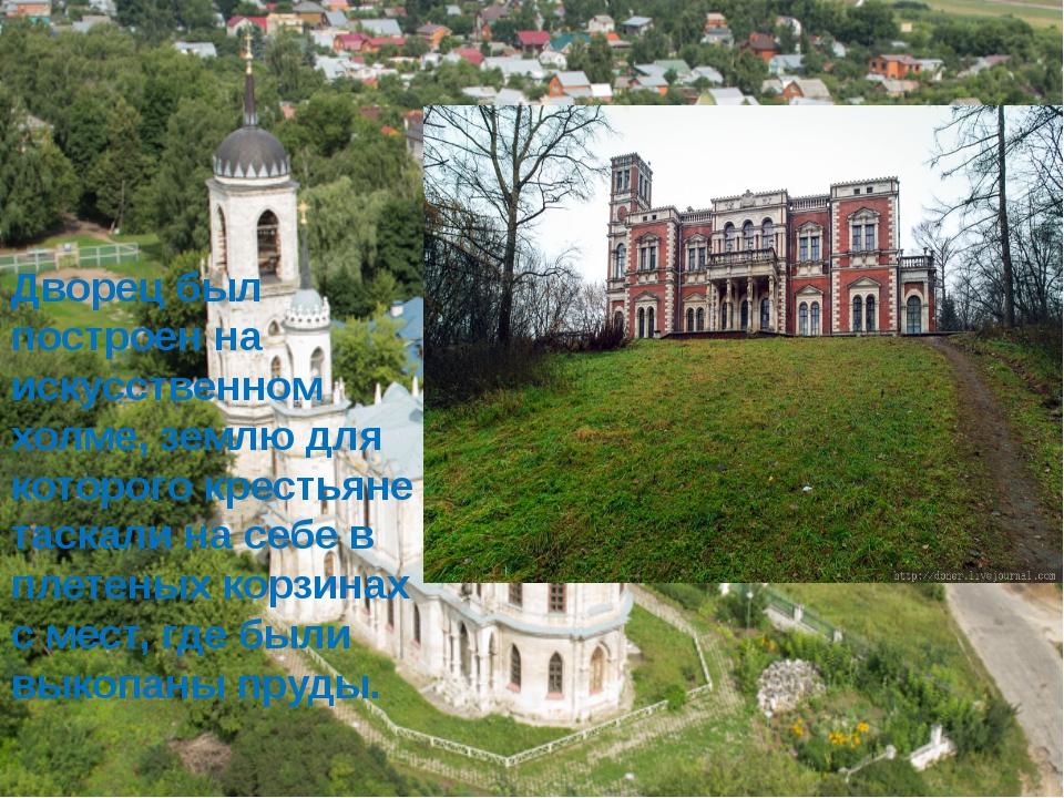 Дворец был построен на искусственном холме, землю для которого крестьяне таск...