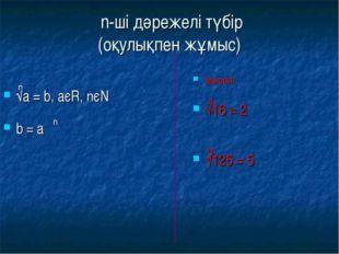 n-ші дәрежелі түбір (оқулықпен жұмыс) √а = b, аєR, nєN b = а мысал: √16 = 2