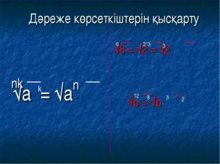 √а = √а √8 = √2 = √2 √b = √b nk k n 6 2*3 3 12 8 3 2 Дәреже көрсеткіштерін қ