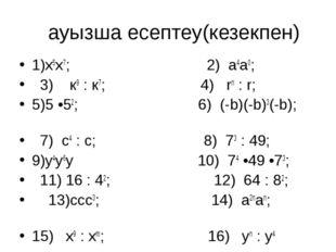ауызша есептеу(кезекпен) 1)х5х7; 2) а4а0; 3) к9 : к7; 4) rn : r; 5)5 •52; 6)