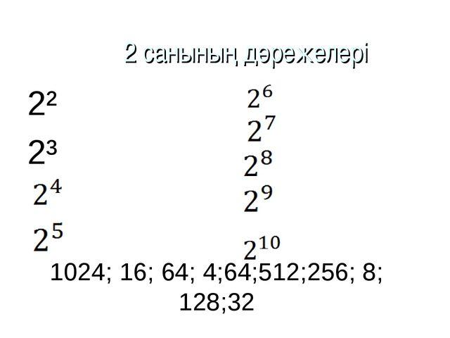 1024; 16; 64; 4;64;512;256; 8; 128;32 2² 2³ 2 санының дәрежелері